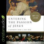 Entering the Passion of Jesus A Beginner's Guide to Holy Week, Amy-Jill Levine