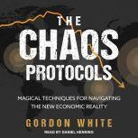 The Chaos Protocols Magical Techniques for Navigating the New Economic Reality, Gordon White