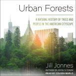 Urban Forests A Natural History of Trees and People in the American Cityscape, Jill Jonnes