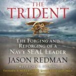 The Trident The Forging and Reforging of a Navy SEAL Leader, Jason Redman