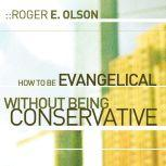 How to Be Evangelical without Being Conservative, Roger E. Olson