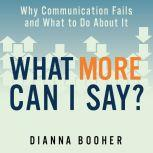 What More Can I Say? Why Communication Fails and What to Do About It, Dianna Booher