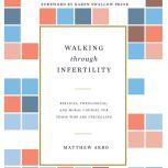 Walking through Infertility Biblical, Theological, and Moral Counsel for Those Who Are Struggling, Matthew Arbo