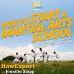 How To Start a Martial Arts School Your Step By Step Guide To Starting a Martial Arts School, HowExpert