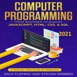 Computer Programming: From Beginner to Badass—JavaScript, HTML, CSS, & SQL, Zack Flemming
