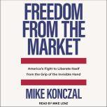 Freedom From the Market America's Fight to Liberate Itself from the Grip of the Invisible Hand, Mike Konczal
