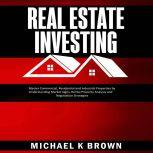 Real Estate Investing: Master Commercial, Residential and Industrial Properties by Understanding Market Signs, Rental Property Analysis and Negotiation Strategies, Michael K Brown