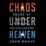 Chaos Under Heaven Trump, Xi, and the Battle for the Twenty-First Century, Josh Rogin