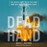 The Dead Hand The Untold Story of the Cold War Arms Race and its Dangerous Legacy, David Hoffman