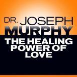 The Healing Power of Love, Joseph Murphy
