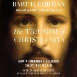 The Triumph of Christianity How a Forbidden Religion Swept the World, Bart D. Ehrman
