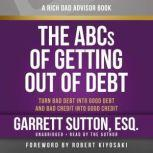 Rich Dad Advisors: The ABCs of Getting Out of Debt Turn Bad Debt into Good Debt and Bad Credit into Good Credit, Garrett Sutton