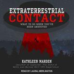 Extraterrestrial Contact What to Do When You've Been Abducted, Kathleen Marden