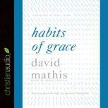 Habits of Grace Enjoying Jesus through the Spiritual Disciplines, David Mathis