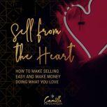 Sell from the heart! How to make selling easy and make money doing what you love, Camilla Kristiansen