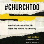 #ChurchToo How Purity Culture Upholds Abuse and How to Find Healing, Emily Joy Allison