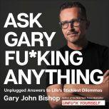 Ask Gary Fu*king Anything Unplugged Answers to Life's Stickiest Dilemmas, Gary John Bishop