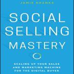 Social Selling Mastery Scaling Up Your Sales and Marketing Machine for the Digital Buyer, Jamie Shanks