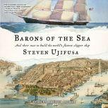 Barons of the Sea And their Race to Build the World's Fastest Clipper Ship, Steven Ujifusa
