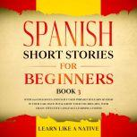 Spanish Short Stories for Beginners Book 3: Over 100 Dialogues and Daily Used Phrases to Learn Spanish in Your Car. Have Fun & Grow Your Vocabulary, with Crazy Effective Language Learning Lessons, Learn Like A Native
