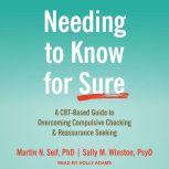 Needing to Know for Sure A CBT-Based Guide to Overcoming Compulsive Checking and Reassurance Seeking, PhD Seif