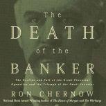 The Death of the Banker The Decline and Fall of the Great Financial Dynasties and the Triumph of the Small Investor, Ron Chernow