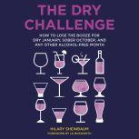 The Dry Challenge How to Lose the Booze for Dry January, Sober October, and Any Other Alcohol-Free Month, Hilary Sheinbaum