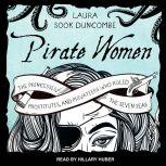 Pirate Women The Princesses, Prostitutes, and Privateers Who Ruled the Seven Seas, Laura Sook Duncombe