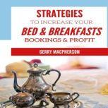 Strategies to Increase Your Bed & Breakfasts Bookings & Profit Ways to Foster Loyalty in Guests, Gerry MacPherson