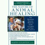 The Nature of Animal Healing The Definitive Holist Medicine Guide to Caring for Your Dog and Cat, Martin Goldstein, D.V.M.