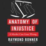Anatomy of Injustice A Murder Case Gone Wrong, Raymond Bonner