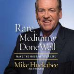 Rare, Medium or Done Well Make the Most of Your Life, Mike Huckabee