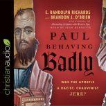 Paul Behaving Badly Was the Apostle a Racist, Chauvinist Jerk?, E. Randolph Richards
