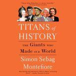 Titans of History The Giants Who Made Our World, Simon Sebag Montefiore