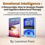 Emotional Intelligence,2 Manuscripts How to Analyze People and Cognitive Behavioral Therapy: a Complete Guide to Improve Your Relationships Controlling Your Emotions and Improving Your Self Awareness, Lawrence Franz