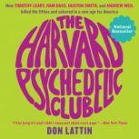 The Harvard Psychedelic Club How Timothy Leary, Ram Dass, Huston Smith, and Andrew Weil Killed the Fifties and Ushered in a New Age for America, Don Lattin