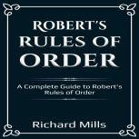 Robert's Rules of Order A Complete Guide to Robert's Rules of Order, Richard Mills
