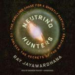 Neutrino Hunters The Thrilling Chase for a Ghostly Particle to Unlock the Secrets of the Universe, Ray Jayawardhana
