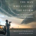 The Man Who Caught the Storm The Life of Legendary Tornado Chaser Tim Samaras, Brantley Hargrove