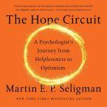 The Hope Circuit A Psychologist's Journey from Helplessness to Optimism, Martin E. P. Seligman