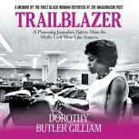 Trailblazer A Pioneering Journalist's Fight to Make the Media Look More Like America, Dorothy Butler Gilliam