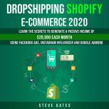 Dropshipping Shopify E-commerce 2020 Learn the Secrets to Generate a Passive Income of $20,000 Each Month Using Facebook Ads, Instagram Influencer and Google Adword, Steve Gates