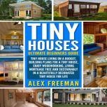 Tiny Houses : Beginners Guide Tiny House Living On A Budget, Building Plans For A Tiny House, Enjoy Woodworking, Living Mortgage Free And Sustainably In A Beautifully Decorated Tiny House For Life., Alex Freeman