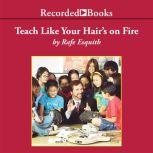 Teach Like Your Hair's on Fire The Methods and Madness Inside Room 56, Rafe Esquith