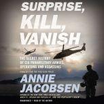 Surprise, Kill, Vanish The Secret History of CIA Paramilitary Armies, Operators, and Assassins, Annie Jacobsen