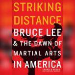 Striking Distance Bruce Lee & the Dawn of Martial Arts in America, Charles Russo