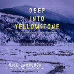 Deep into Yellowstone A Year's Immersion in Grandeur and Controversy, Rick Lamplugh