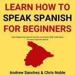 Learn How To Speak Spanish: Start Mastering Spanish Quickly And Easily With 1000 Most Common Spanish Words, Andrew Sanchez