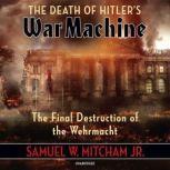 The Death of Hitler's War Machine The Final Destruction of the Wehrmacht, Samuel W. Mitcham