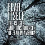 Fear Itself The Causes and Consequences of Fear in America, Ann Gordon
